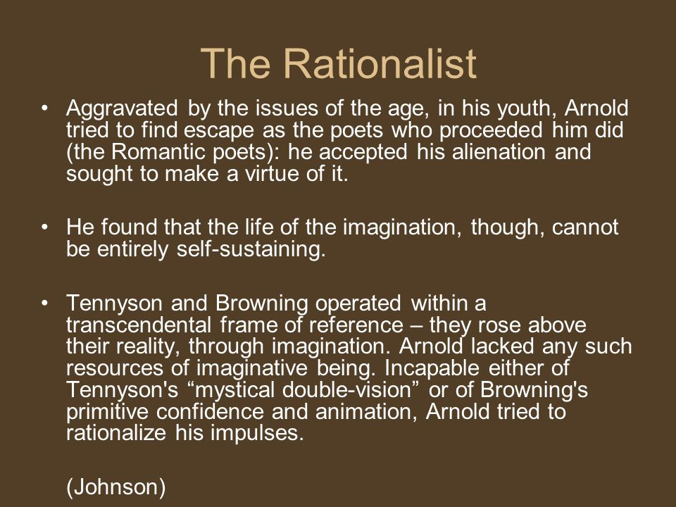 The Rationalist Aggravated by the issues of the age, in his youth, Arnold tried to find escape as the poets who proceeded him did (the Romantic poets): he accepted his alienation and sought to make a virtue of it.