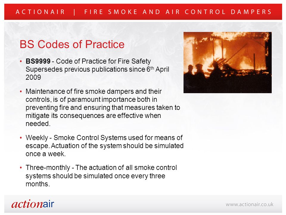 BS9999 - Code of Practice for Fire Safety Supersedes previous publications since 6 th April 2009 Maintenance of fire smoke dampers and their controls, is of paramount importance both in preventing fire and ensuring that measures taken to mitigate its consequences are effective when needed.