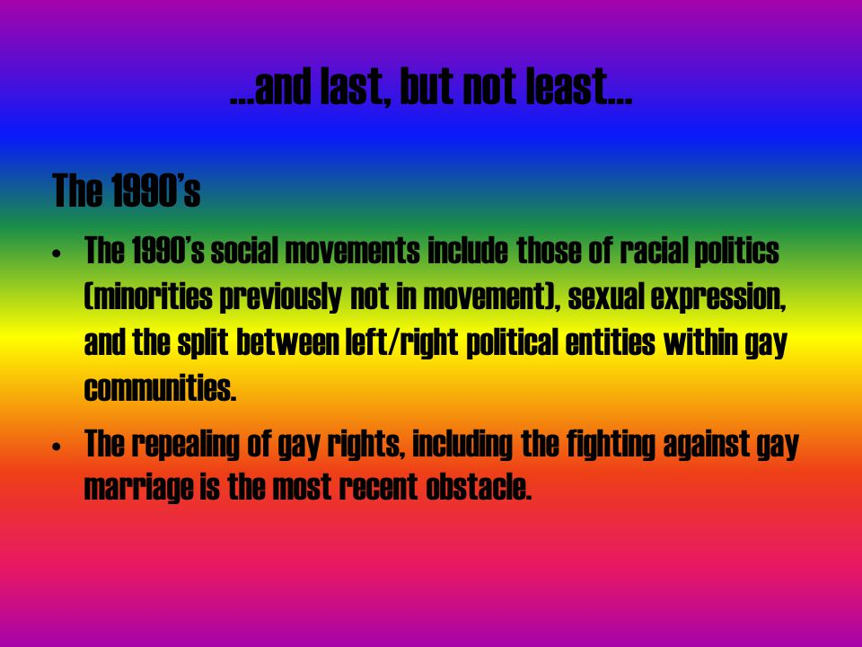…and last, but not least… The 1990's The 1990's social movements include those of racial politics (minorities previously not in movement), sexual expression, and the split between left/right political entities within gay communities.