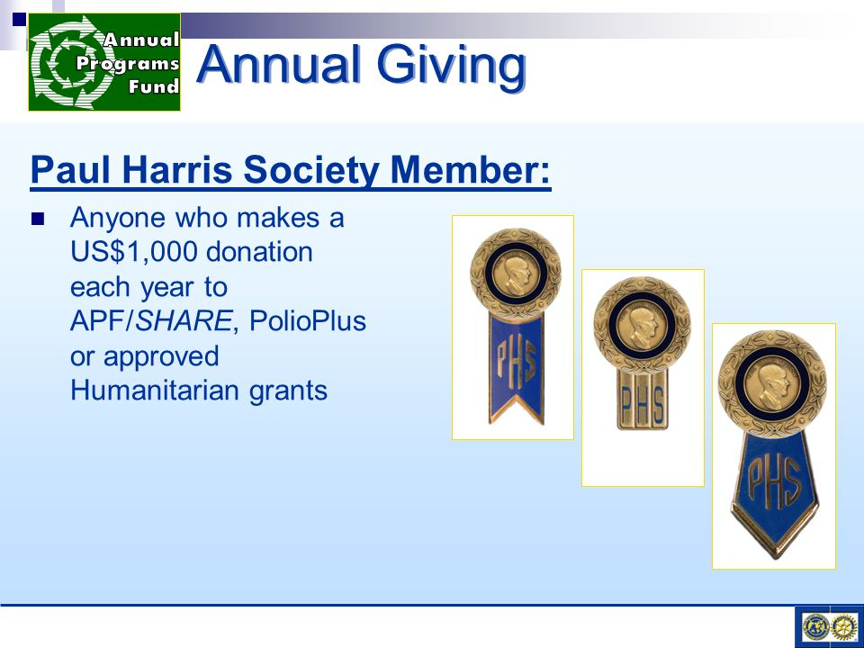 Paul Harris Society Member: Anyone who makes a US$1,000 donation each year to APF/SHARE, PolioPlus or approved Humanitarian grants Annual Giving