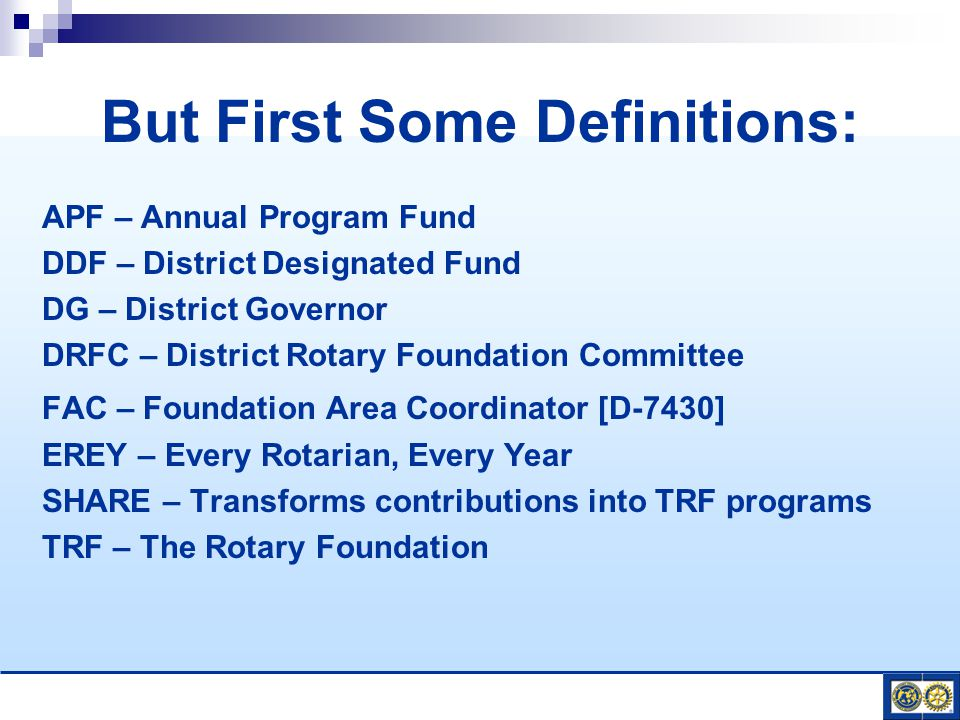 APF – Annual Program Fund DDF – District Designated Fund DG – District Governor DRFC – District Rotary Foundation Committee FAC – Foundation Area Coordinator [D-7430] EREY – Every Rotarian, Every Year SHARE – Transforms contributions into TRF programs TRF – The Rotary Foundation But First Some Definitions: