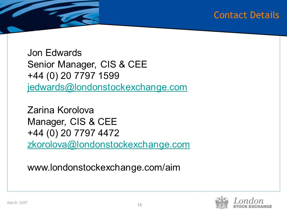 March 2007 16 Jon Edwards Senior Manager, CIS & CEE +44 (0) 20 7797 1599 jedwards@londonstockexchange.com Zarina Korolova Manager, CIS & CEE +44 (0) 20 7797 4472 zkorolova@londonstockexchange.com www.londonstockexchange.com/aim Contact Details