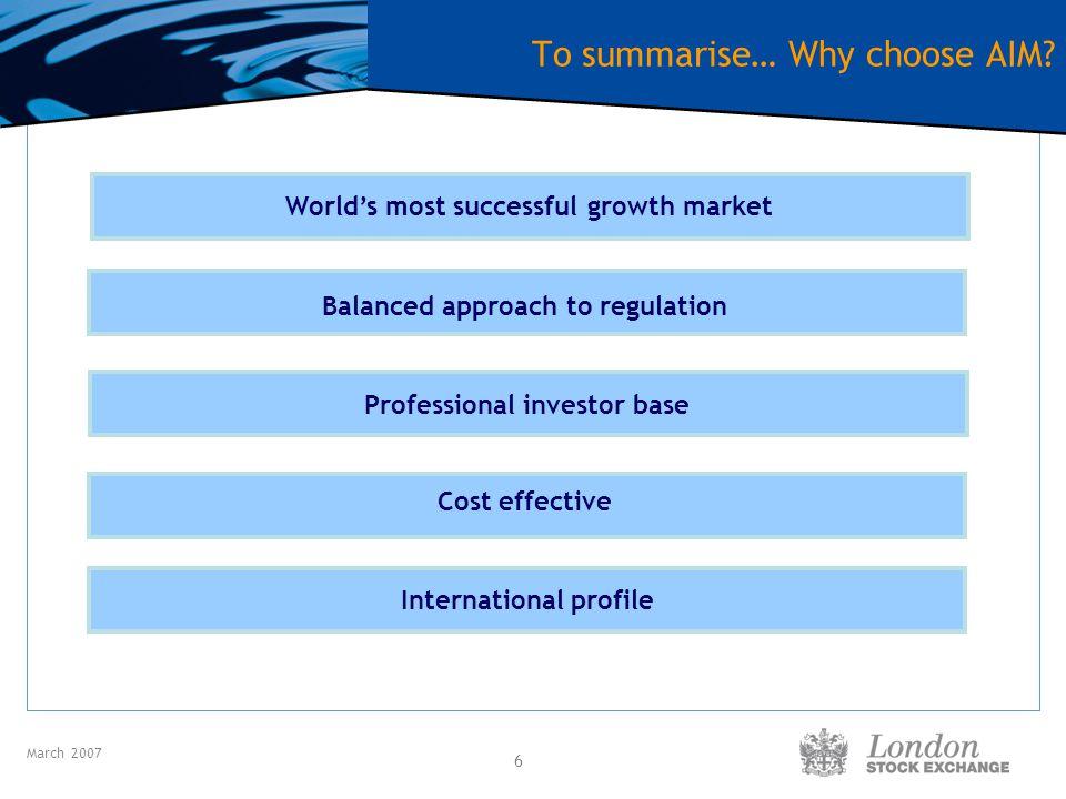 March 2007 7 Key AIM Statistics AIM: 1,635 UK: 1,331 International: 304 AIM Market Capitalisation: £94.4 bn AIM IPOs in 2006: 278 UK: 201 International : 77 Capital raised since 1995*: £40.1bn Capital raised in 2006*: £15.7bn UK: £10.3bn International: £5.4bn Source: London Stock Exchange trade statistics – March 2007 * New listings and further capital raises