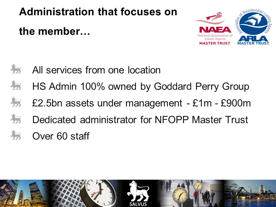 10 All services from one location HS Admin 100% owned by Goddard Perry Group £2.5bn assets under management - £1m - £900m Dedicated administrator for NFOPP Master Trust Over 60 staff Administration that focuses on the member…