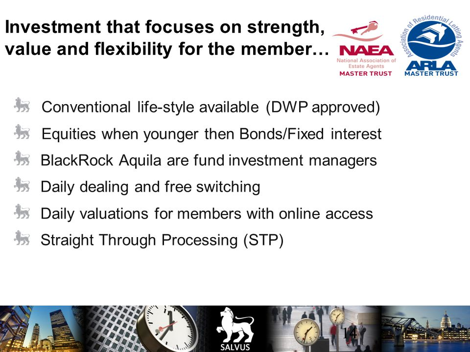 14 Conventional life-style available (DWP approved) Equities when younger then Bonds/Fixed interest BlackRock Aquila are fund investment managers Daily dealing and free switching Daily valuations for members with online access Straight Through Processing (STP) Investment that focuses on strength, value and flexibility for the member…