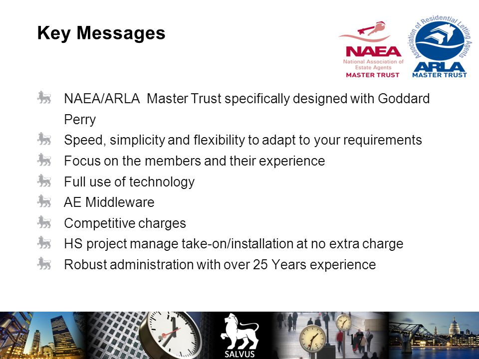 17 Key Messages NAEA/ARLA Master Trust specifically designed with Goddard Perry Speed, simplicity and flexibility to adapt to your requirements Focus on the members and their experience Full use of technology AE Middleware Competitive charges HS project manage take-on/installation at no extra charge Robust administration with over 25 Years experience