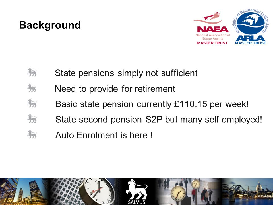 Background State pensions simply not sufficient Need to provide for retirement Basic state pension currently £110.15 per week.