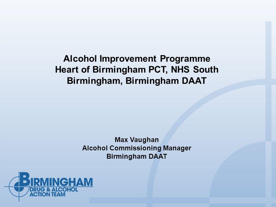 Alcohol Improvement Programme Heart of Birmingham PCT, NHS South Birmingham, Birmingham DAAT Max Vaughan Alcohol Commissioning Manager Birmingham DAAT