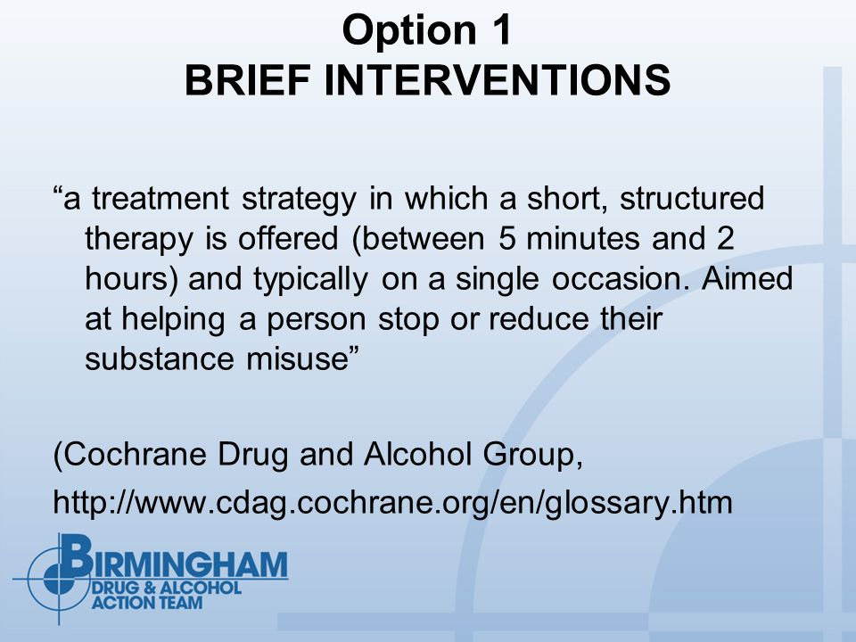Option 1 BRIEF INTERVENTIONS a treatment strategy in which a short, structured therapy is offered (between 5 minutes and 2 hours) and typically on a single occasion.