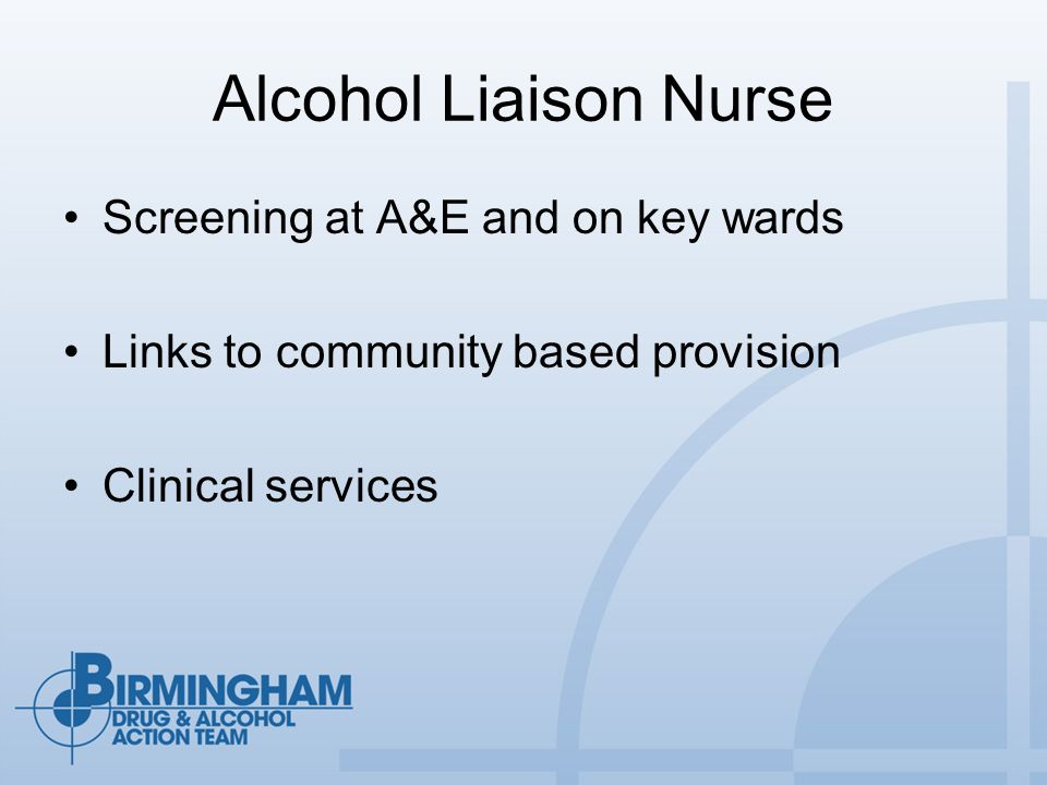 Alcohol Liaison Nurse Screening at A&E and on key wards Links to community based provision Clinical services