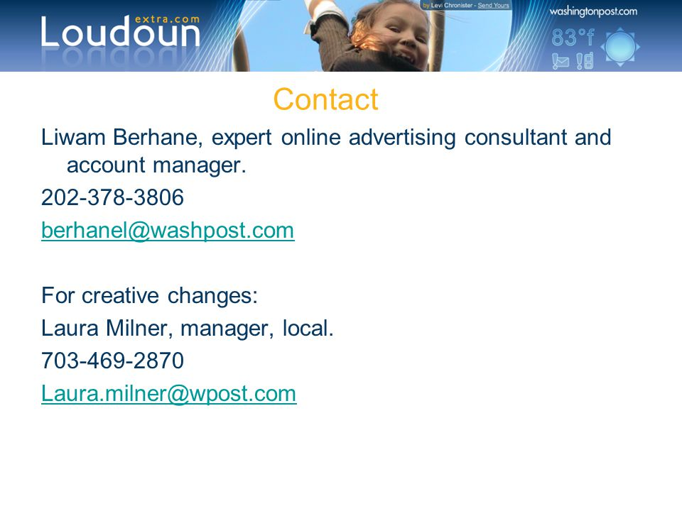 Contact Liwam Berhane, expert online advertising consultant and account manager. 202-378-3806 berhanel@washpost.com For creative changes: Laura Milner