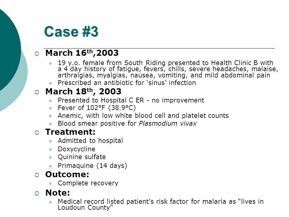 Case #3  March 16 th,2003 19 y.o. female from South Riding presented to Health Clinic B with a 4 day history of fatigue, fevers, chills, severe heada