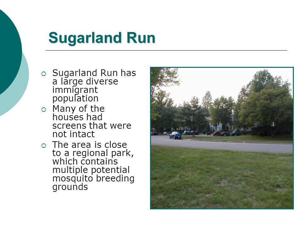 Sugarland Run  Sugarland Run has a large diverse immigrant population  Many of the houses had screens that were not intact  The area is close to a regional park, which contains multiple potential mosquito breeding grounds