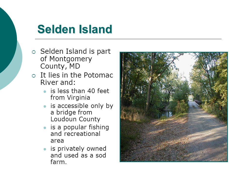 Selden Island  Selden Island is part of Montgomery County, MD  It lies in the Potomac River and: is less than 40 feet from Virginia is accessible only by a bridge from Loudoun County is a popular fishing and recreational area is privately owned and used as a sod farm.