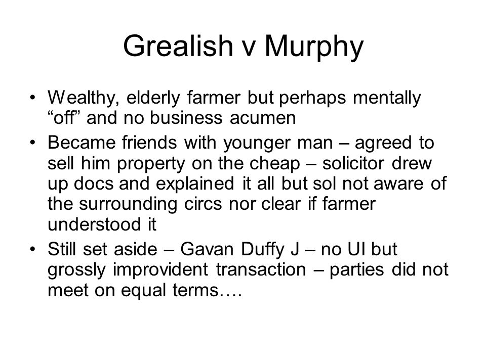 """Grealish v Murphy Wealthy, elderly farmer but perhaps mentally """"off"""" and no business acumen Became friends with younger man – agreed to sell him prope"""