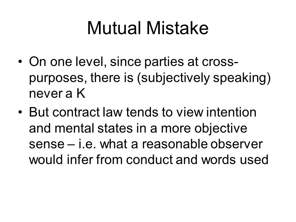 Mutual Mistake On one level, since parties at cross- purposes, there is (subjectively speaking) never a K But contract law tends to view intention and
