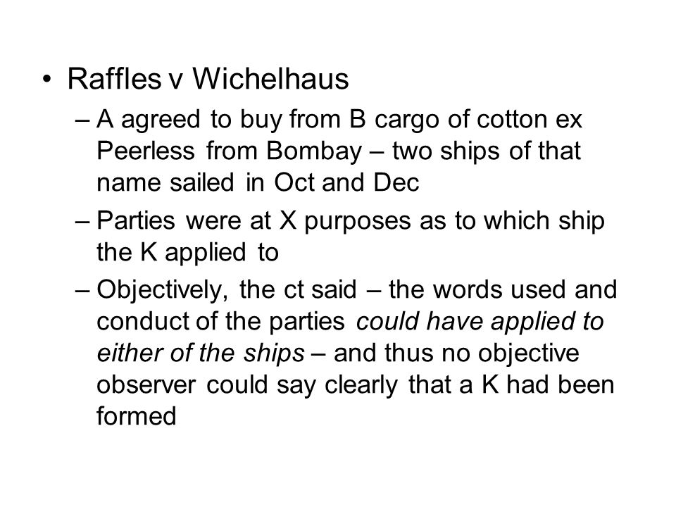 Raffles v Wichelhaus –A agreed to buy from B cargo of cotton ex Peerless from Bombay – two ships of that name sailed in Oct and Dec –Parties were at X