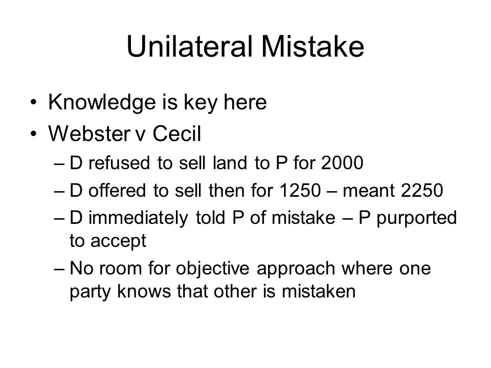 Unilateral Mistake Knowledge is key here Webster v Cecil –D refused to sell land to P for 2000 –D offered to sell then for 1250 – meant 2250 –D immedi
