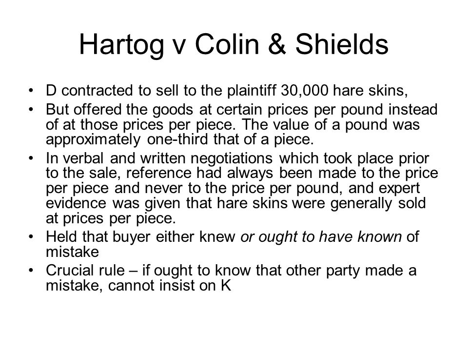 Hartog v Colin & Shields D contracted to sell to the plaintiff 30,000 hare skins, But offered the goods at certain prices per pound instead of at thos
