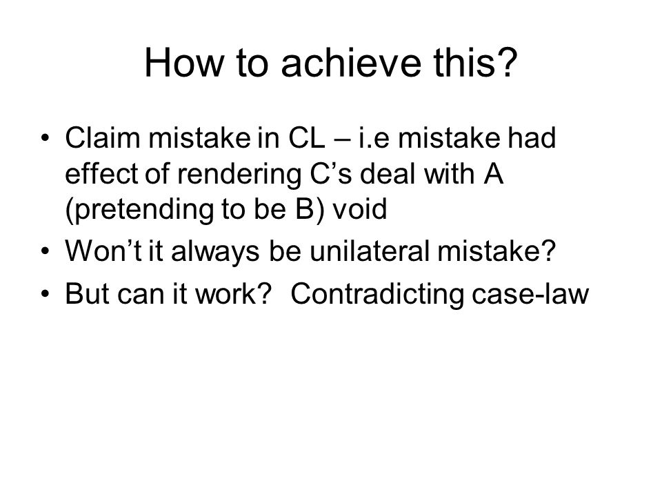 How to achieve this? Claim mistake in CL – i.e mistake had effect of rendering C's deal with A (pretending to be B) void Won't it always be unilateral