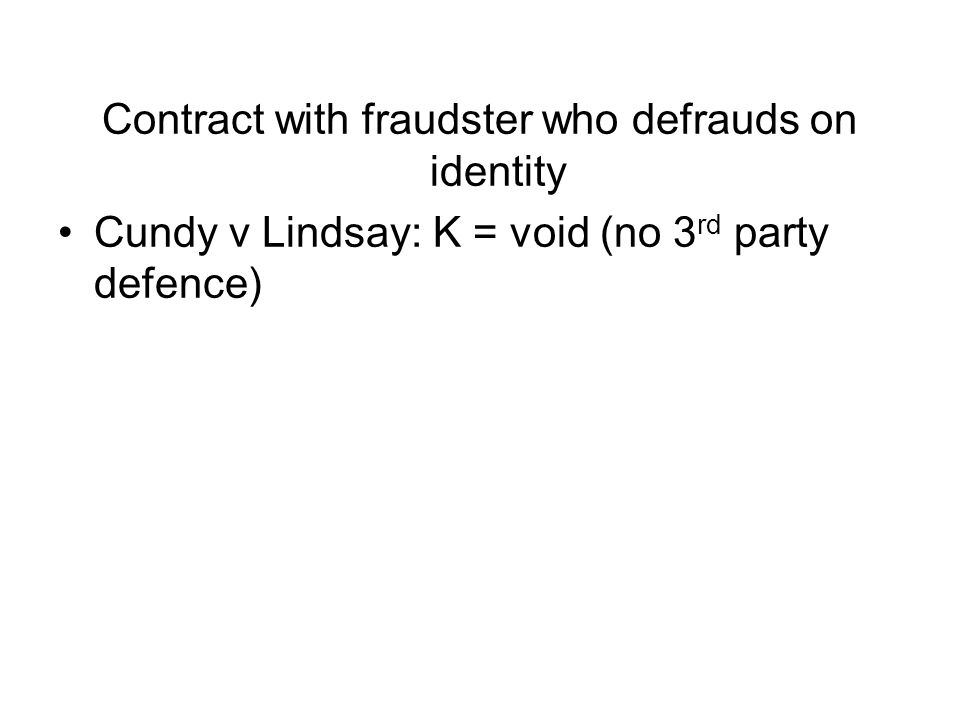 Contract with fraudster who defrauds on identity Cundy v Lindsay: K = void (no 3 rd party defence)