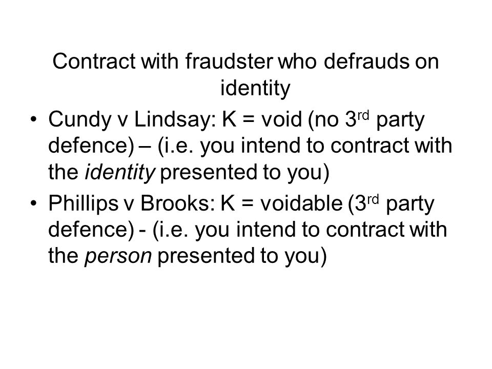 Contract with fraudster who defrauds on identity Cundy v Lindsay: K = void (no 3 rd party defence) – (i.e. you intend to contract with the identity pr