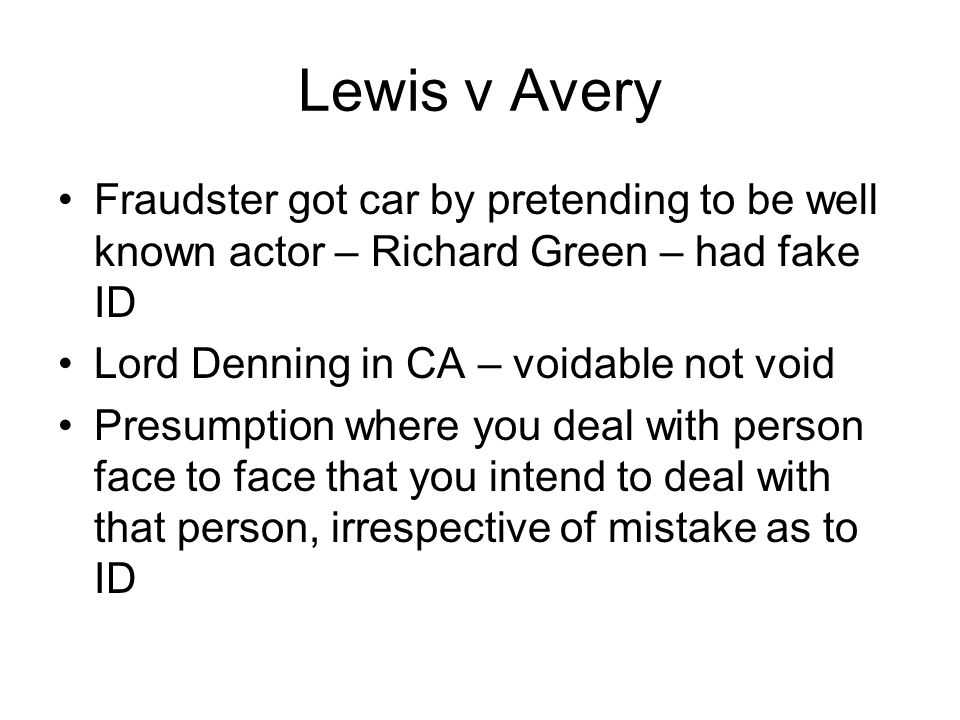 Lewis v Avery Fraudster got car by pretending to be well known actor – Richard Green – had fake ID Lord Denning in CA – voidable not void Presumption