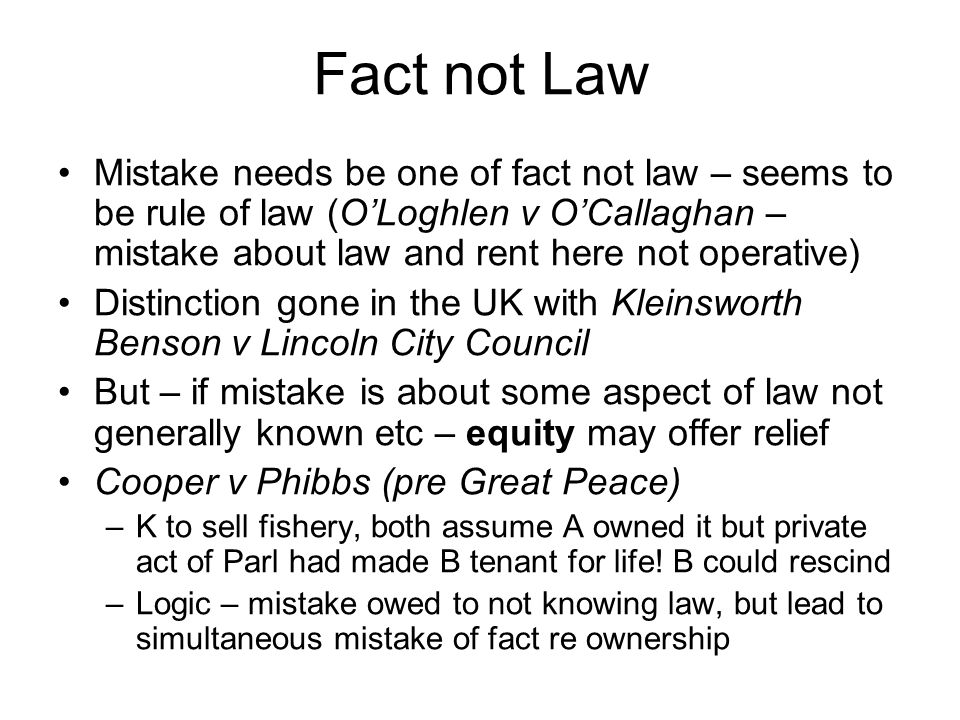 Fact not Law Mistake needs be one of fact not law – seems to be rule of law (O'Loghlen v O'Callaghan – mistake about law and rent here not operative)