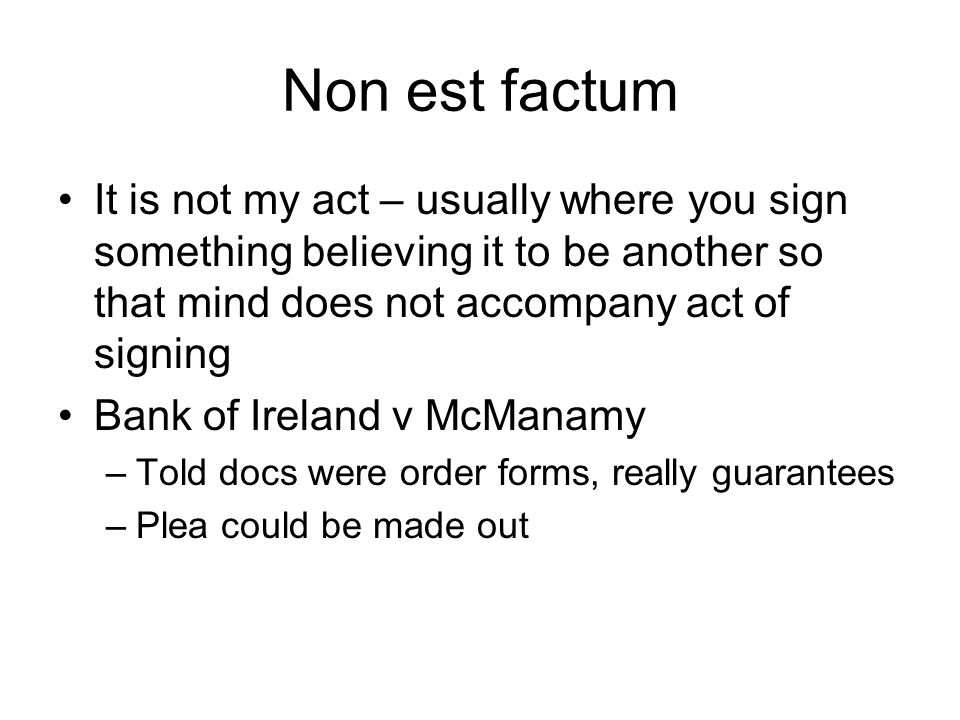Non est factum It is not my act – usually where you sign something believing it to be another so that mind does not accompany act of signing Bank of I