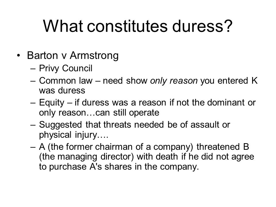 What constitutes duress? Barton v Armstrong –Privy Council –Common law – need show only reason you entered K was duress –Equity – if duress was a reas
