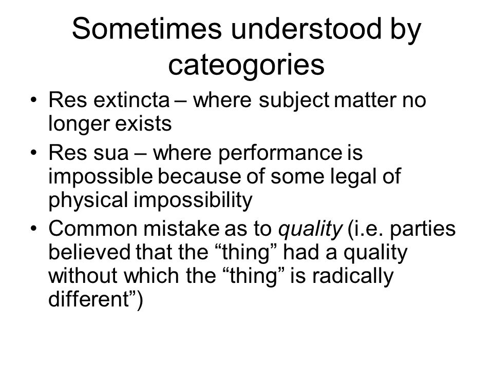Sometimes understood by cateogories Res extincta – where subject matter no longer exists Res sua – where performance is impossible because of some leg