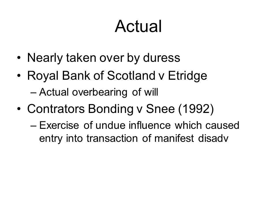 Actual Nearly taken over by duress Royal Bank of Scotland v Etridge –Actual overbearing of will Contrators Bonding v Snee (1992) –Exercise of undue in