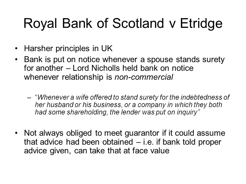 Royal Bank of Scotland v Etridge Harsher principles in UK Bank is put on notice whenever a spouse stands surety for another – Lord Nicholls held bank