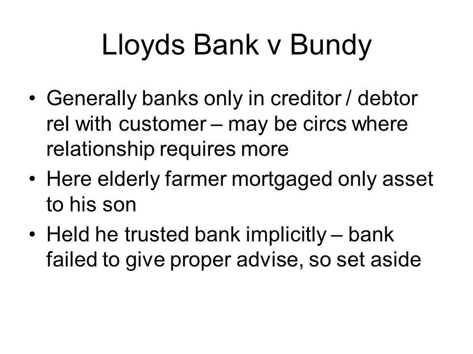 Lloyds Bank v Bundy Generally banks only in creditor / debtor rel with customer – may be circs where relationship requires more Here elderly farmer mo