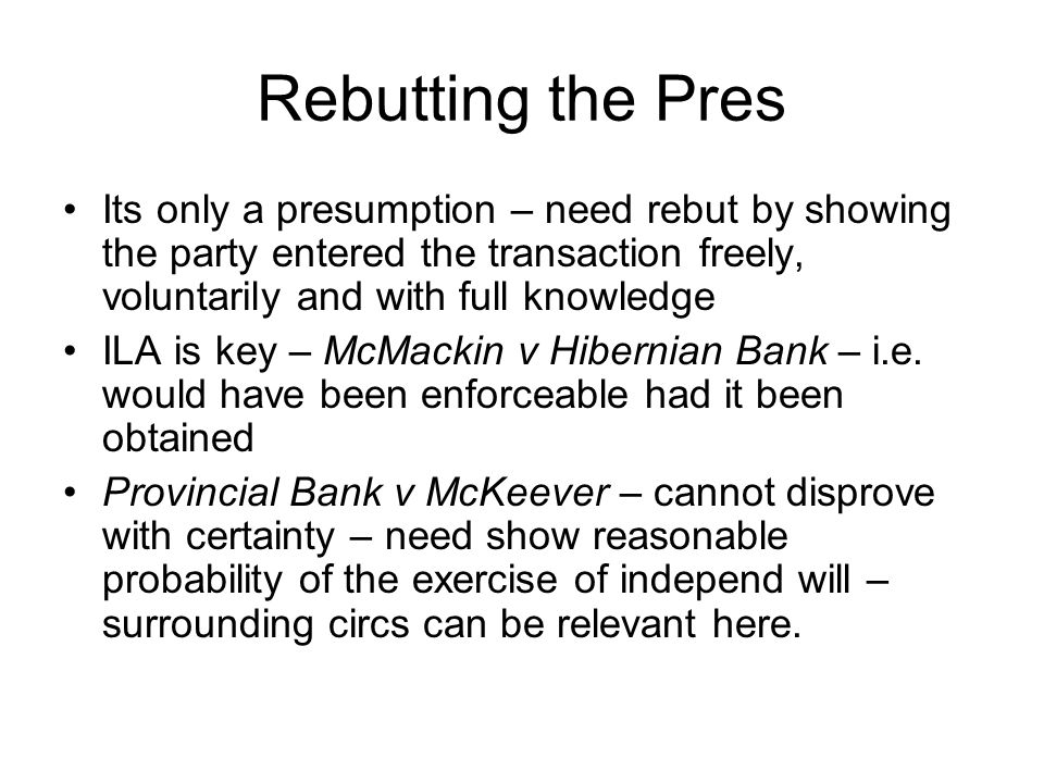 Rebutting the Pres Its only a presumption – need rebut by showing the party entered the transaction freely, voluntarily and with full knowledge ILA is