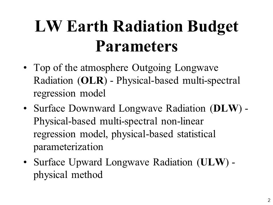 2 LW Earth Radiation Budget Parameters Top of the atmosphere Outgoing Longwave Radiation (OLR) - Physical-based multi-spectral regression model Surface Downward Longwave Radiation (DLW) - Physical-based multi-spectral non-linear regression model, physical-based statistical parameterization Surface Upward Longwave Radiation (ULW) - physical method