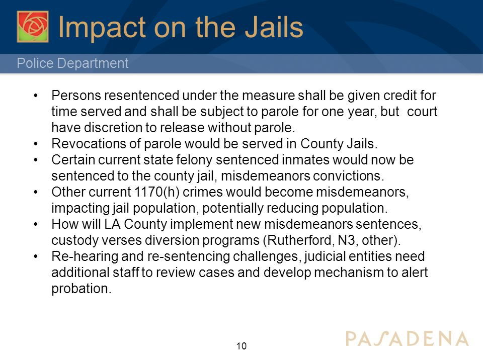 Police Department 10 Impact on the Jails Persons resentenced under the measure shall be given credit for time served and shall be subject to parole for one year, but court have discretion to release without parole.