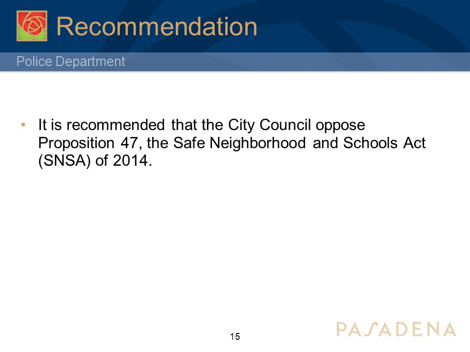 Police Department Recommendation 15 It is recommended that the City Council oppose Proposition 47, the Safe Neighborhood and Schools Act (SNSA) of 2014.
