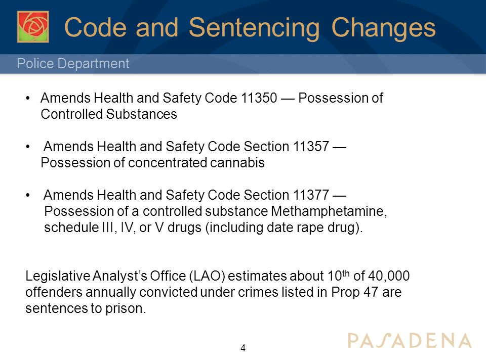 Police Department Code and Sentencing Changes 4 2011 Amends Health and Safety Code 11350 — Possession of Controlled Substances Amends Health and Safety Code Section 11357 — Possession of concentrated cannabis Amends Health and Safety Code Section 11377 — Possession of a controlled substance Methamphetamine, schedule III, IV, or V drugs (including date rape drug).