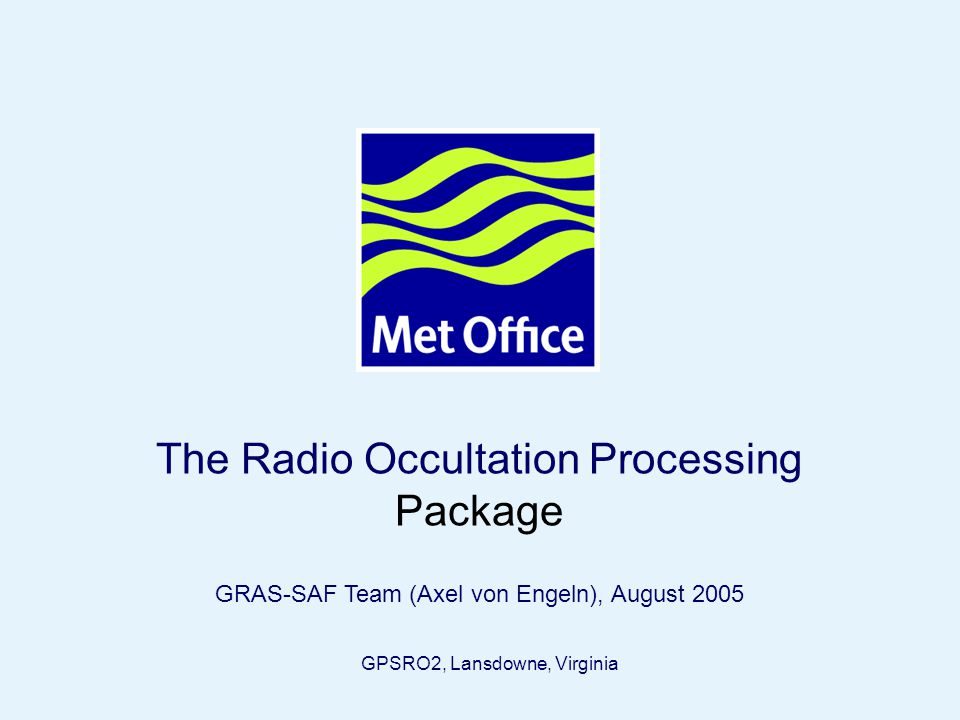 Page 1© Crown copyright 2005 The Radio Occultation Processing Package GRAS-SAF Team (Axel von Engeln), August 2005 GPSRO2, Lansdowne, Virginia
