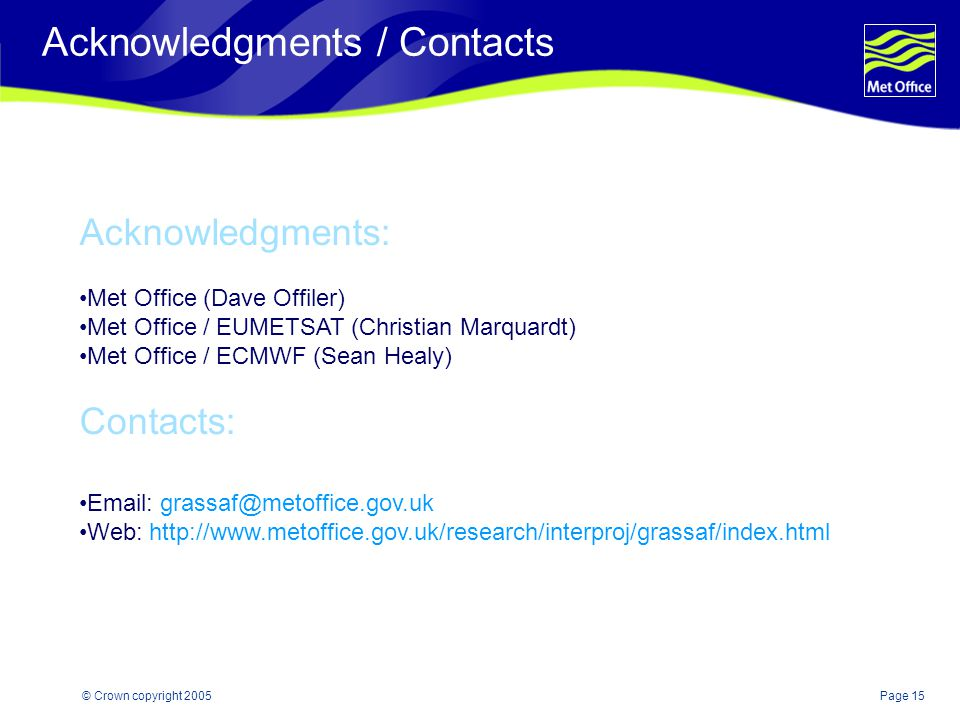 Page 15© Crown copyright 2005 Acknowledgments / Contacts Acknowledgments: Met Office (Dave Offiler) Met Office / EUMETSAT (Christian Marquardt) Met Office / ECMWF (Sean Healy) Contacts: Email: grassaf@metoffice.gov.uk Web: http://www.metoffice.gov.uk/research/interproj/grassaf/index.html