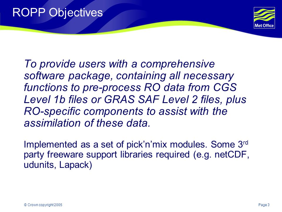 Page 3© Crown copyright 2005 ROPP Objectives To provide users with a comprehensive software package, containing all necessary functions to pre-process RO data from CGS Level 1b files or GRAS SAF Level 2 files, plus RO-specific components to assist with the assimilation of these data.