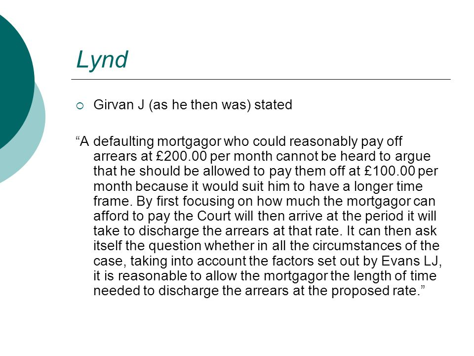 """Lynd  Girvan J (as he then was) stated """"A defaulting mortgagor who could reasonably pay off arrears at £200.00 per month cannot be heard to argue tha"""