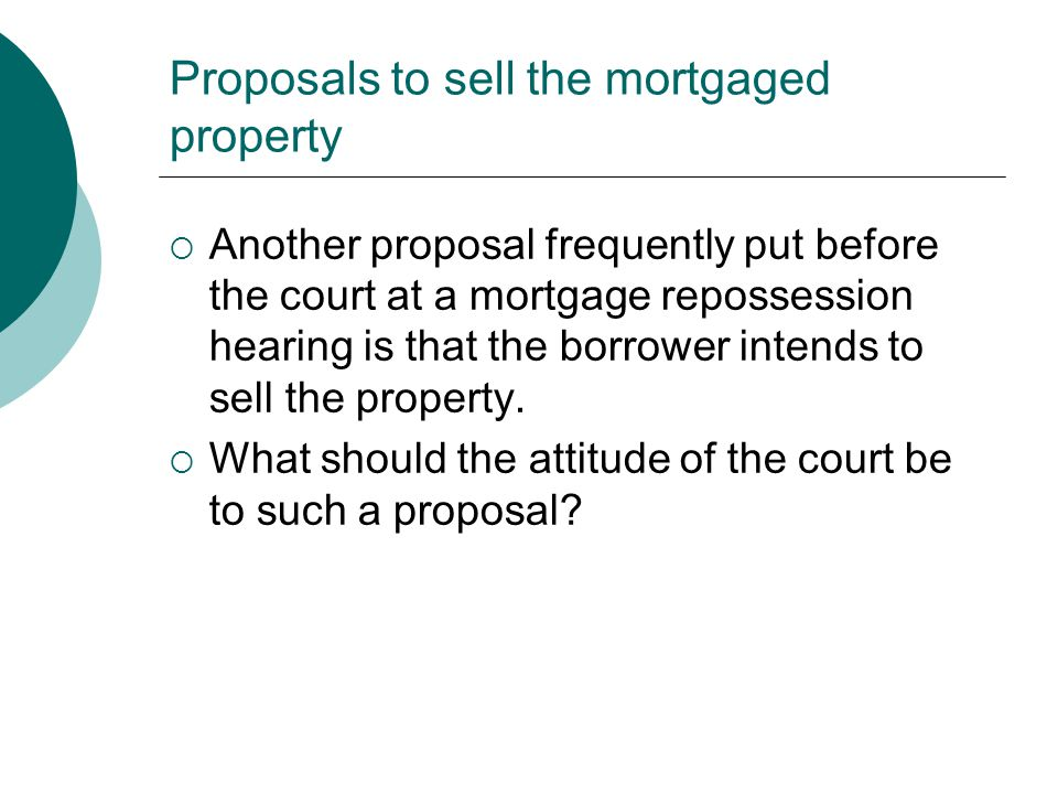 Proposals to sell the mortgaged property  Another proposal frequently put before the court at a mortgage repossession hearing is that the borrower in