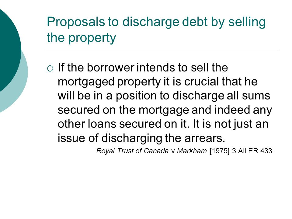 Proposals to discharge debt by selling the property  If the borrower intends to sell the mortgaged property it is crucial that he will be in a positi