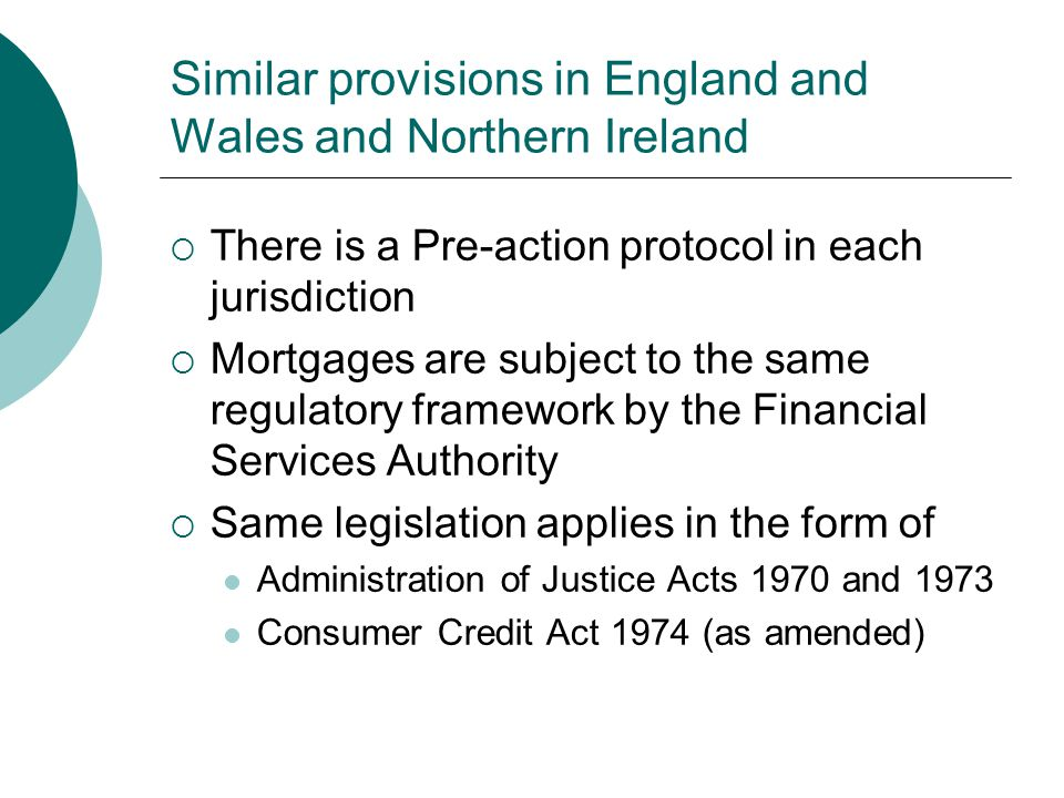 Similar provisions in England and Wales and Northern Ireland  There is a Pre-action protocol in each jurisdiction  Mortgages are subject to the same