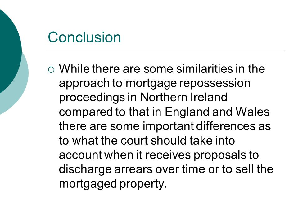 Conclusion  While there are some similarities in the approach to mortgage repossession proceedings in Northern Ireland compared to that in England an
