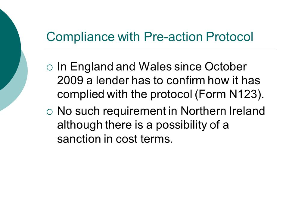 Compliance with Pre-action Protocol  In England and Wales since October 2009 a lender has to confirm how it has complied with the protocol (Form N123