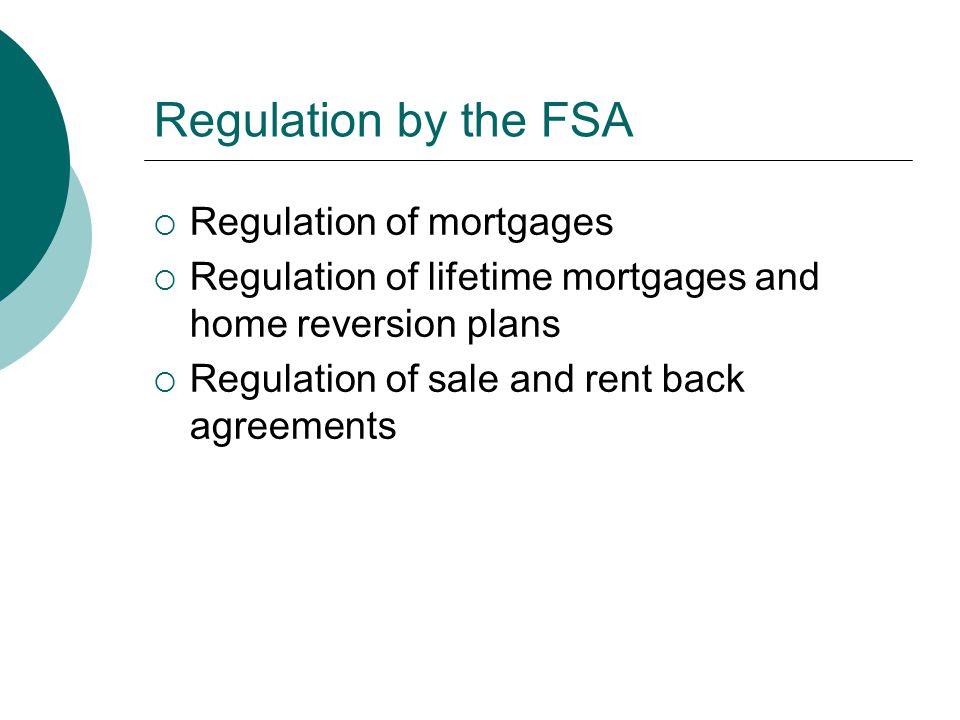 Regulation by the FSA  Regulation of mortgages  Regulation of lifetime mortgages and home reversion plans  Regulation of sale and rent back agreeme