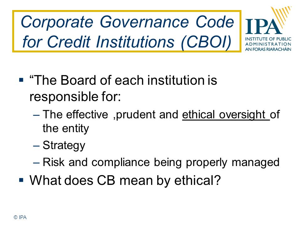 © IPA Corporate Governance Code for Credit Institutions (CBOI)  The Board of each institution is responsible for: –The effective,prudent and ethical oversight of the entity –Strategy –Risk and compliance being properly managed  What does CB mean by ethical